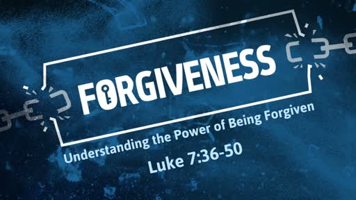 Luke 7:36-50 - Forgiveness - Understanding the Power of Being Forgiven