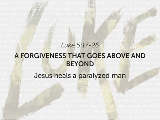 Luke 5:17-26 - A Forgiveness That Goes Above and Beyond