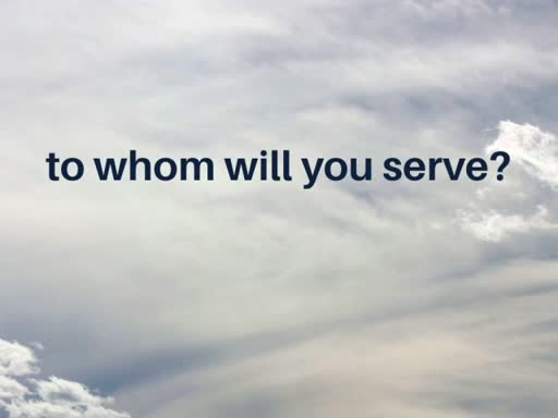 to whom will you serve?