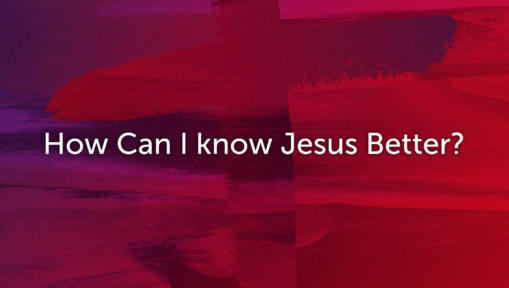 How can I know Jesus better?
