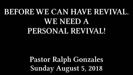 PCANTIOCH - BEFORE WE CAN HAVE REVIVAL. WE NEED A PERSONAL REVIVAL! - PASTOR RALPH GONZALES - SUNDAY AUGUST 5, 2018