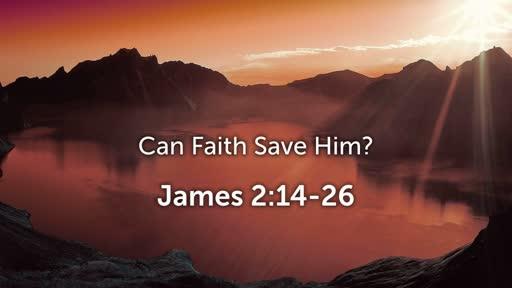 Can Faith Save Him? (James 2:14-26)