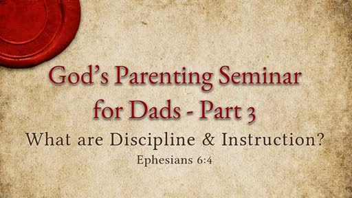 Ephesians 6:4 - God's Parenting Seminar for Dads - Part 3 - What are Discipline & Instruction