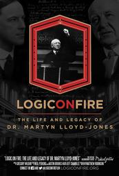 Logic On Fire The Life And Legacy Of Dr. Martyn Lloyd Jones