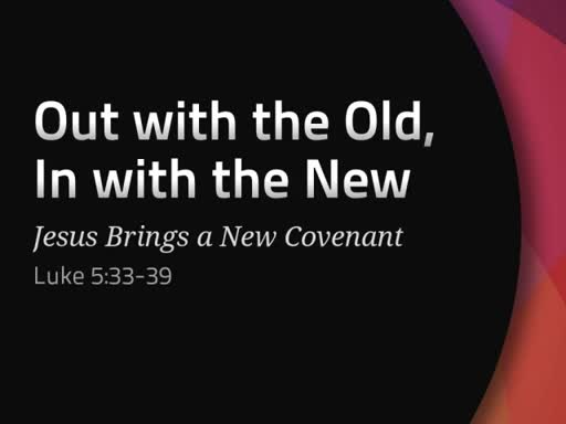 Luke 5:33-39 - Out with the Old and In with the New