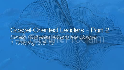 Gospel Oriented Leaders - Part 2 - August 12, 2018