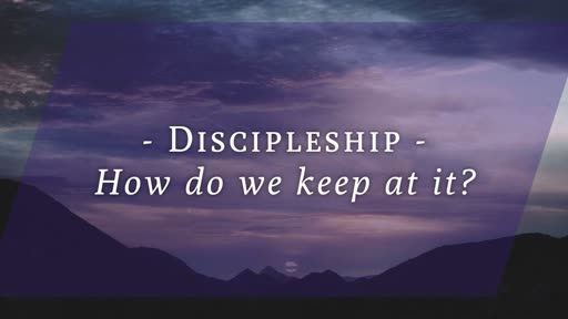 Testimony & Discipleship: How Do We Keep At It?