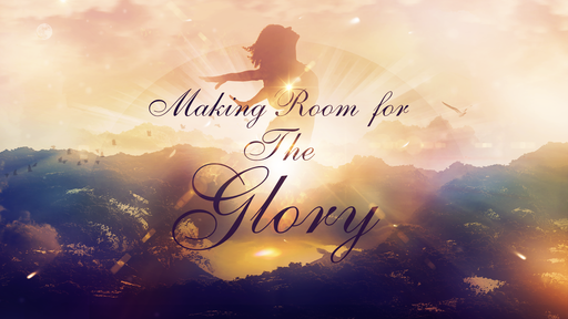 Making Room for The Glory  8-55-2018 AM