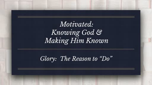 Motivated:  Knowing God & Making Him Known