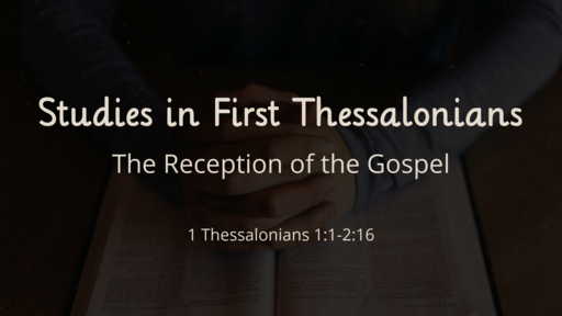 The Reception of the Gospel 1Thessalonians 1:1 - 2:16