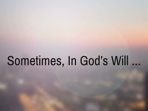 Sometimes, In God's Will ...