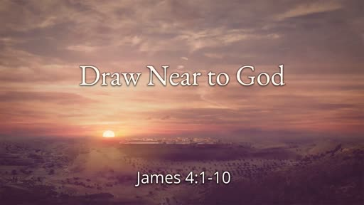 Draw Near to God (James 4:1-10)