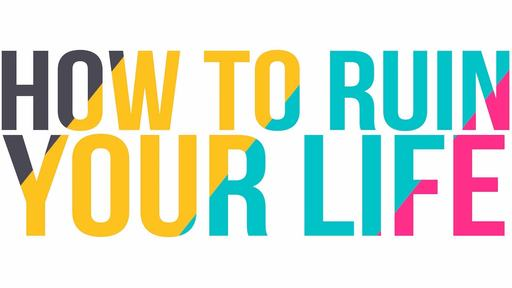 How to Ruin Your Life!