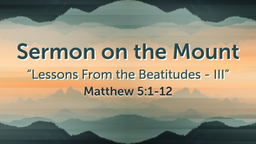 """""""Lessons From the Beatitudes - III"""" - Matthew 5:1-12"""