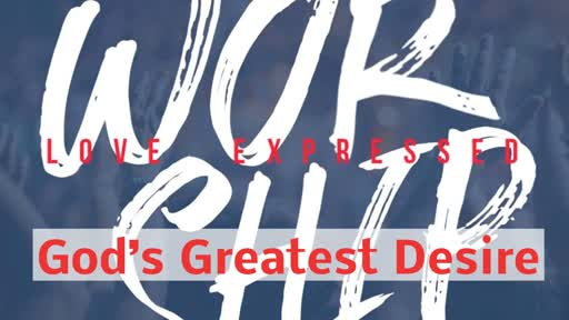 Worship Love Expressed - God's Greatest Desire