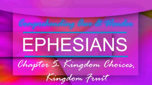 9-9-18 Sunday AM- Ephesians 5 Kingdom Choices, Kingdom Fruit
