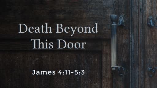 Death Beyond This Door (James 4:11-5:3)