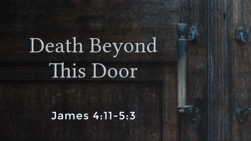 Death Beyond This Door (James 4:11-5:3)