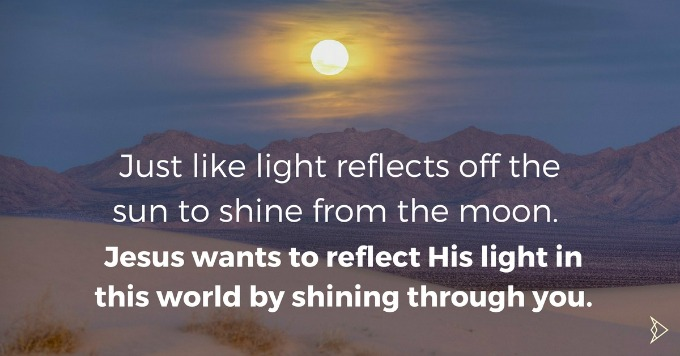 Just Like The Light From The Sun Reflects And Shines From The Moon. Jesus Christ Will Reflect His Glorious Light Off Of You So Y