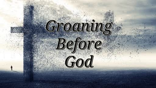 Groaning Before God 9/12/18