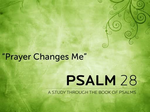 Prayer Changes Me - Psalm 28