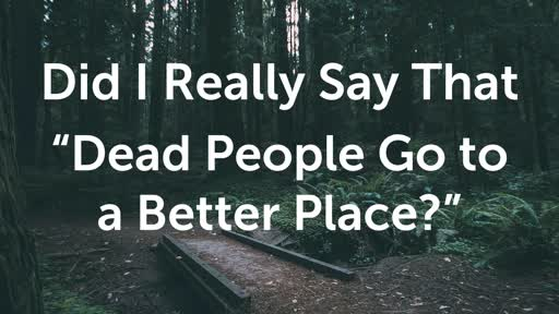 Dead people go to a better place