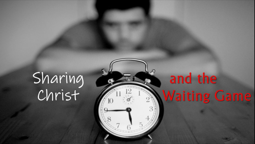 Sharing Christ and the Waiting Game
