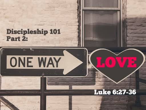 One Way Love - Luke 6:27-36 - Discipleship 101 Part 2.1