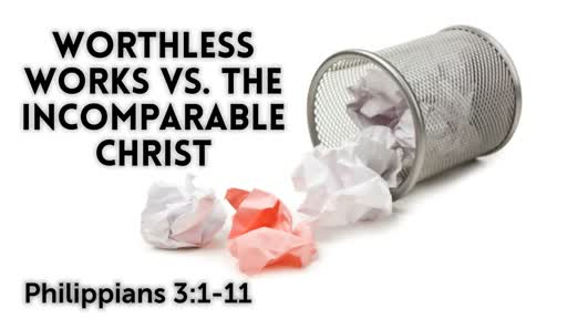 Worthless Works vs Incomparable Christ / Philippians 3:1-11 / September 23, 2018