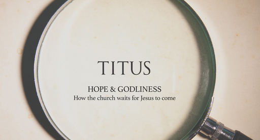 Titus - Hope & godliness, how the church waits for Jesus to come