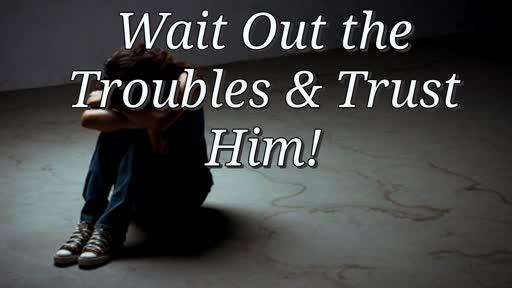 Wait Out the Troubles & Trust Him! 9/26/18