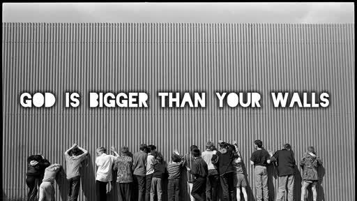 God is Bigger than Your Walls