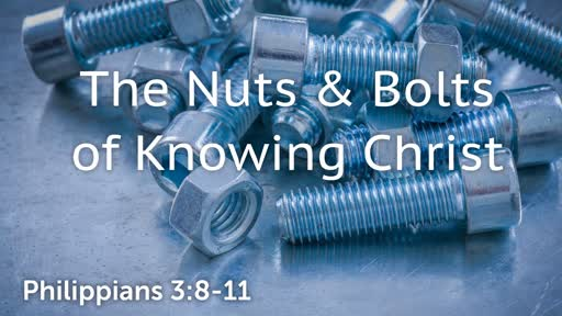 Nuts & Bolts of Knowing Christ / Philippians 3:8-11 / September 30, 2018