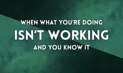 When what you're doing isn't working and you know it.