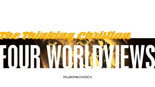 October 7, 2018 - The Thinking Christian - FOUR WORLDVIEWS