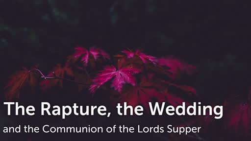 The Rapture, the wedding, and the communion of the lords supper