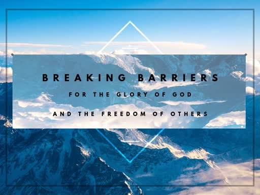 Breaking Barriers for the Glory of God and the Freedom of Others