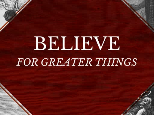 Believe-For Greater Things