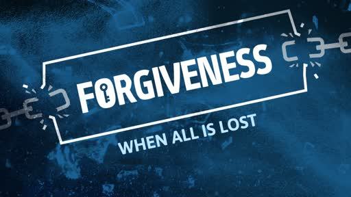 FORGIVENESS -WHEN ALL IS LOST!
