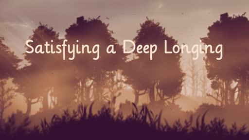 Satisfying a Deep Longing
