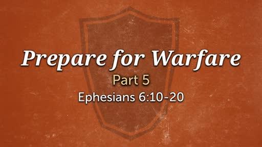 Ephesians 6:10-20 - Prepare for Warfare - Part 5