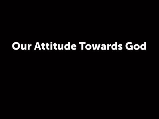 Our Attitude Towards God
