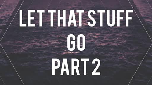 Let That Stuff Go Part 2