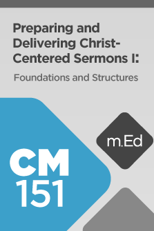 CM151 Preparing and Delivering Christ-Centered Sermons I: Foundations and Structures (Course Overview)