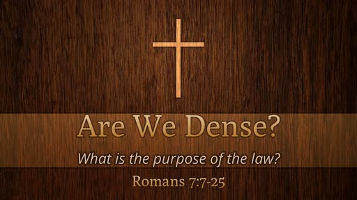 Are We Dense?  Rm 7:7-25