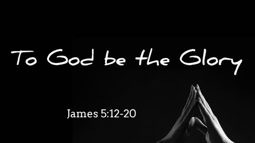 To God  be the Glory (James 5:12-20)