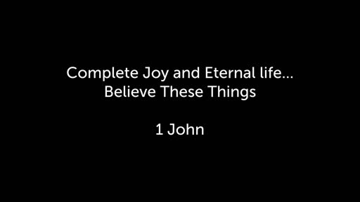 Complete Joy and Eternal life...Believe These Things