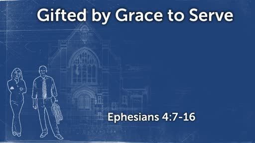 Gifted by Grace to Serve (Ephesians 4:7-16)