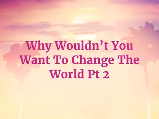Why Wouldn't You Want To Change The World Pt 2
