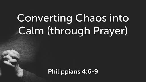Converting Chaos into Calm (through Prayer)_Philippians 4:6-9_Sunday, November 11